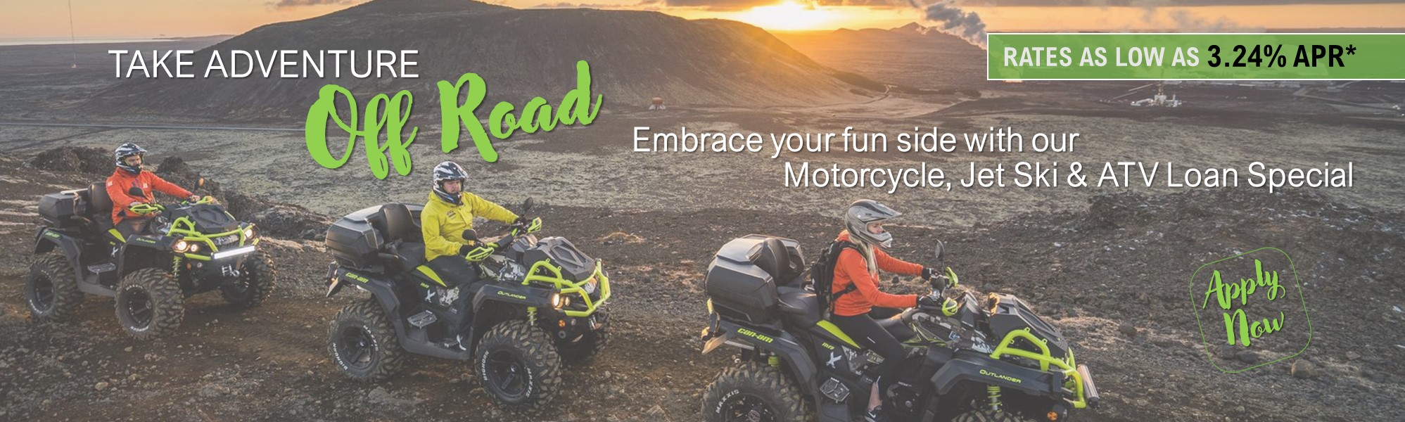 ATV Off Road. Take adventure off road with a loan special. Rates as low as 3.24% APR*. click to apply.